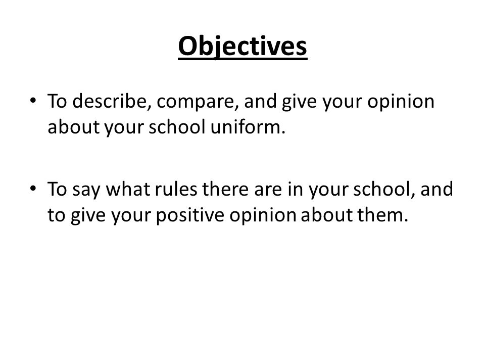 Objectives To describe, compare, and give your opinion about your school uniform.