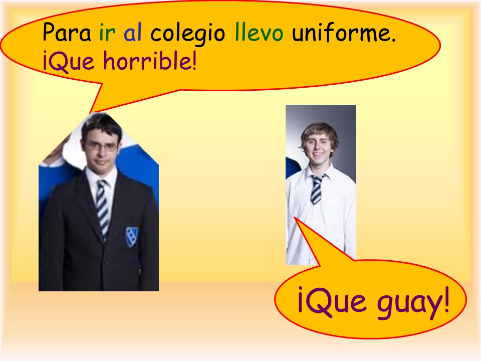 Para ir al colegio llevo uniforme. ¡Que horrible!