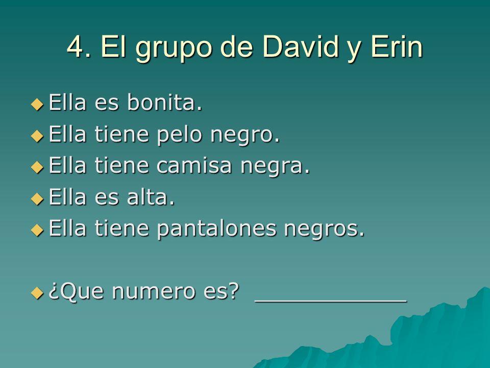 4. El grupo de David y Erin Ella es bonita. Ella tiene pelo negro.