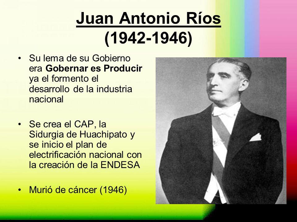 Juan Antonio Ríos (1942-1946) Su lema de su Gobierno era Gobernar es Producir ya el formento el desarrollo de la industria nacional.