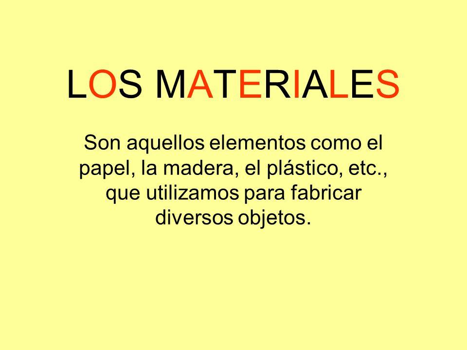 LOS MATERIALES Son aquellos elementos como el papel, la madera, el plástico, etc., que utilizamos para fabricar diversos objetos.