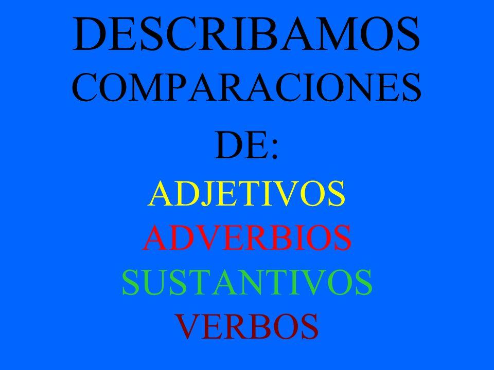 DESCRIBAMOS COMPARACIONES DE: ADJETIVOS ADVERBIOS SUSTANTIVOS VERBOS