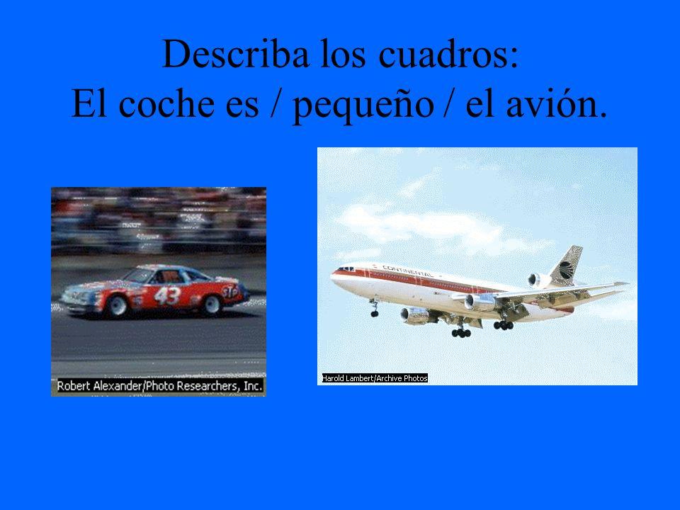 Describa los cuadros: El coche es / pequeño / el avión.