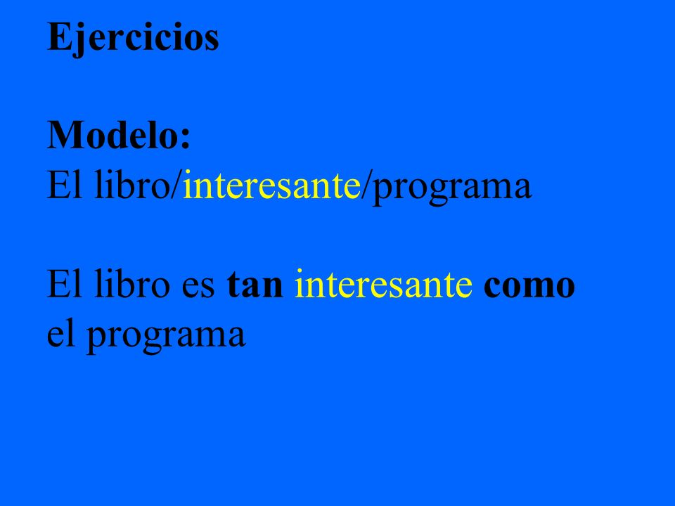 Ejercicios Modelo: El libro/interesante/programa El libro es tan interesante como el programa