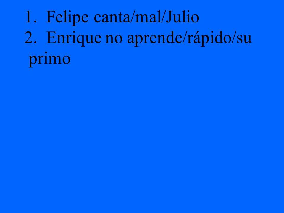 1. Felipe canta/mal/Julio 2. Enrique no aprende/rápido/su primo