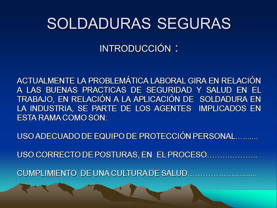 SOLDADURAS SEGURAS INTRODUCCIÓN :