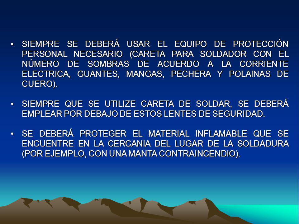 SIEMPRE SE DEBERÁ USAR EL EQUIPO DE PROTECCIÓN PERSONAL NECESARIO (CARETA PARA SOLDADOR CON EL NÚMERO DE SOMBRAS DE ACUERDO A LA CORRIENTE ELECTRICA, GUANTES, MANGAS, PECHERA Y POLAINAS DE CUERO).