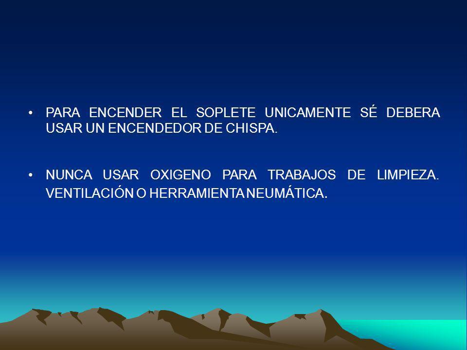 PARA ENCENDER EL SOPLETE UNICAMENTE SÉ DEBERA USAR UN ENCENDEDOR DE CHISPA.