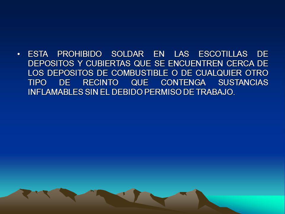 ESTA PROHIBIDO SOLDAR EN LAS ESCOTILLAS DE DEPOSITOS Y CUBIERTAS QUE SE ENCUENTREN CERCA DE LOS DEPOSITOS DE COMBUSTIBLE O DE CUALQUIER OTRO TIPO DE RECINTO QUE CONTENGA SUSTANCIAS INFLAMABLES SIN EL DEBIDO PERMISO DE TRABAJO.