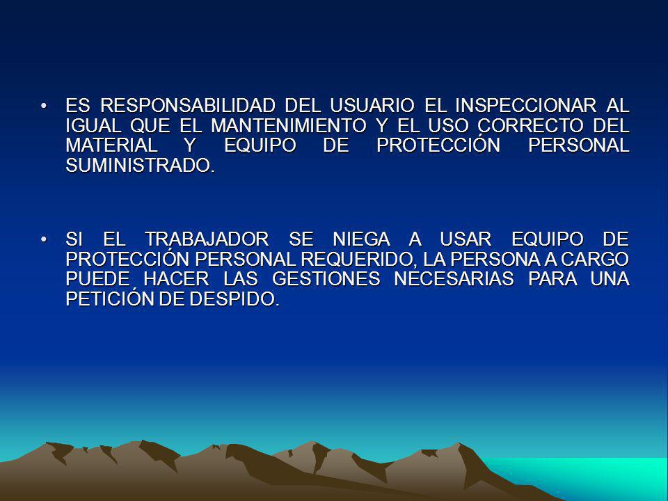 ES RESPONSABILIDAD DEL USUARIO EL INSPECCIONAR AL IGUAL QUE EL MANTENIMIENTO Y EL USO CORRECTO DEL MATERIAL Y EQUIPO DE PROTECCIÓN PERSONAL SUMINISTRADO.
