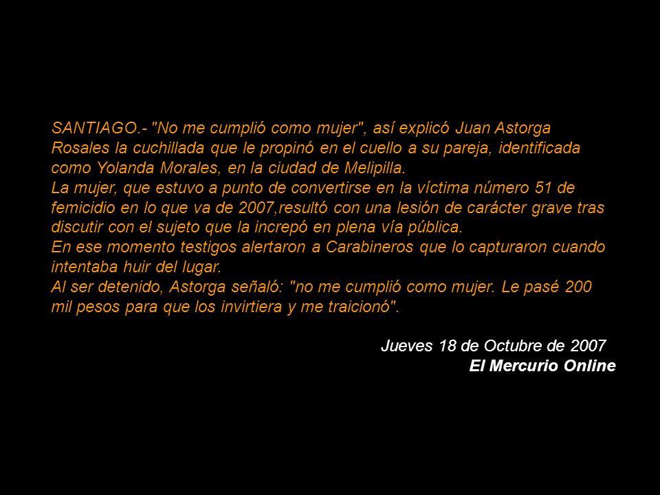 SANTIAGO.- No me cumplió como mujer , así explicó Juan Astorga Rosales la cuchillada que le propinó en el cuello a su pareja, identificada como Yolanda Morales, en la ciudad de Melipilla. La mujer, que estuvo a punto de convertirse en la víctima número 51 de femicidio en lo que va de 2007,resultó con una lesión de carácter grave tras discutir con el sujeto que la increpó en plena vía pública. En ese momento testigos alertaron a Carabineros que lo capturaron cuando intentaba huir del lugar. Al ser detenido, Astorga señaló: no me cumplió como mujer. Le pasé 200 mil pesos para que los invirtiera y me traicionó .