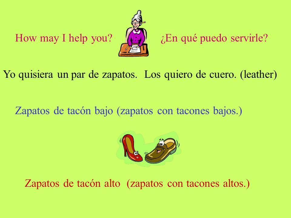 How may I help you ¿En qué puedo servirle Yo quisiera un par de zapatos. Los quiero de cuero. (leather)