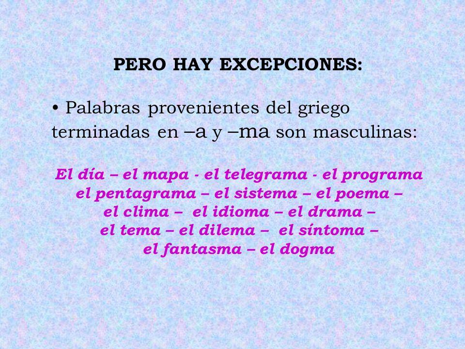 PERO HAY EXCEPCIONES: Palabras provenientes del griego terminadas en –a y –ma son masculinas: El día – el mapa - el telegrama - el programa.