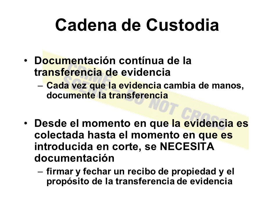 Cadena de Custodia Documentación contínua de la transferencia de evidencia. Cada vez que la evidencia cambia de manos, documente la transferencia.