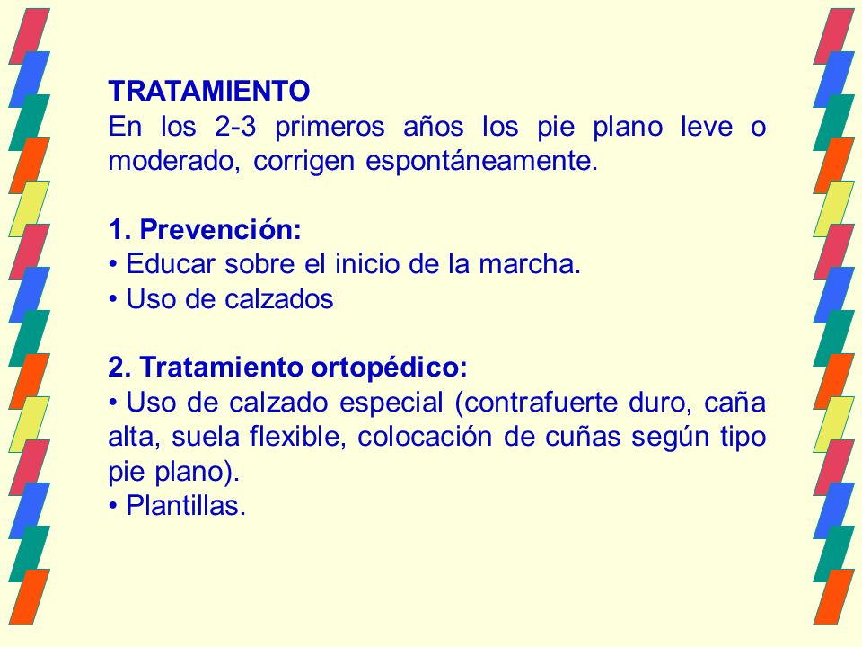 TRATAMIENTO En los 2-3 primeros años los pie plano leve o moderado, corrigen espontáneamente. 1. Prevención:
