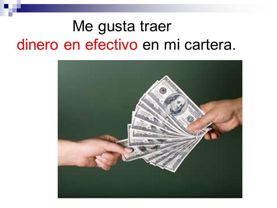 Me gusta traer dinero en efectivo en mi cartera.