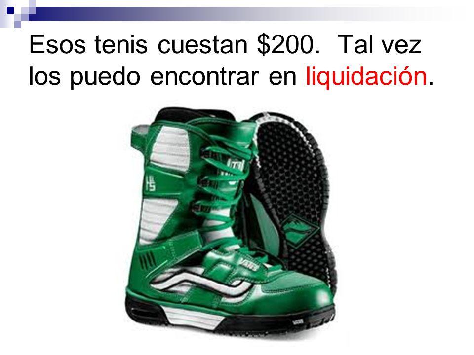 Esos tenis cuestan $200. Tal vez los puedo encontrar en liquidación.