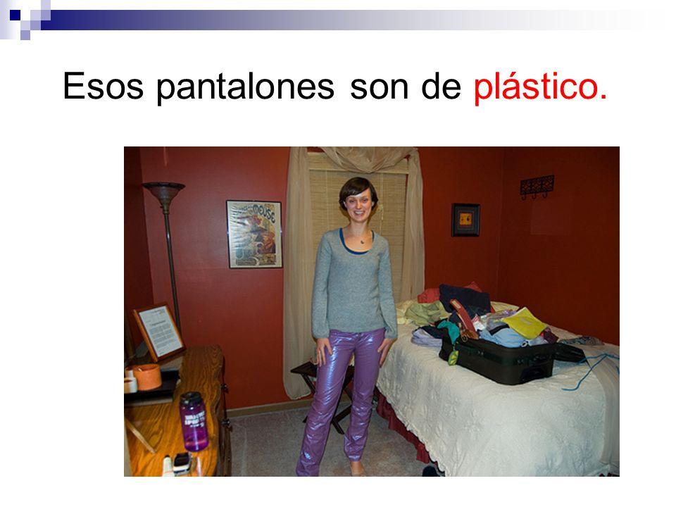 Esos pantalones son de plástico.