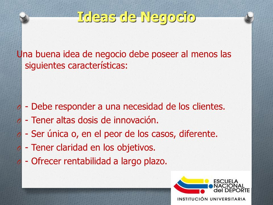 Ideas de Negocio Una buena idea de negocio debe poseer al menos las siguientes características: - Debe responder a una necesidad de los clientes.