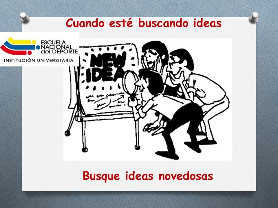 Cuando esté buscando ideas… Busque ideas novedosas