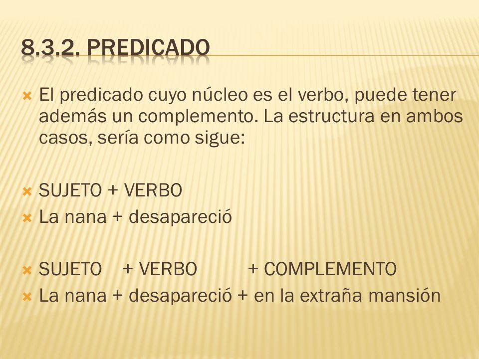 8.3.2. Predicado El predicado cuyo núcleo es el verbo, puede tener además un complemento. La estructura en ambos casos, sería como sigue: