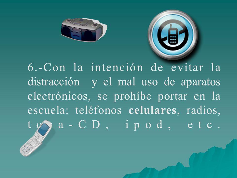 6.-Con la intención de evitar la distracción y el mal uso de aparatos electrónicos, se prohíbe portar en la escuela: teléfonos celulares, radios, toca-CD, ipod, etc.