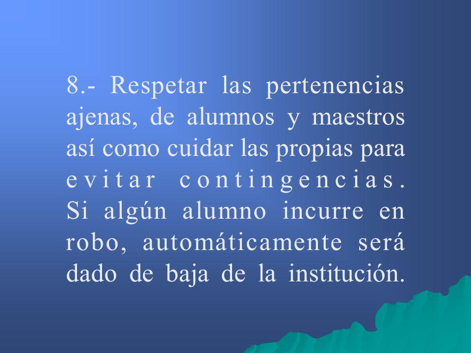 8.- Respetar las pertenencias ajenas, de alumnos y maestros así como cuidar las propias para evitar contingencias.
