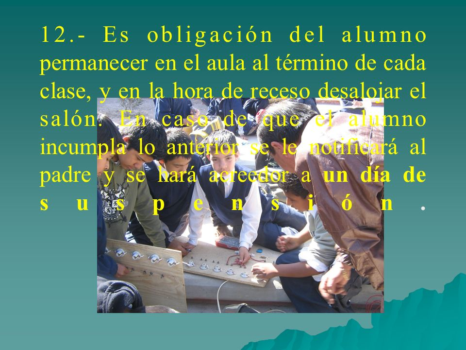 12.- Es obligación del alumno permanecer en el aula al término de cada clase, y en la hora de receso desalojar el salón.