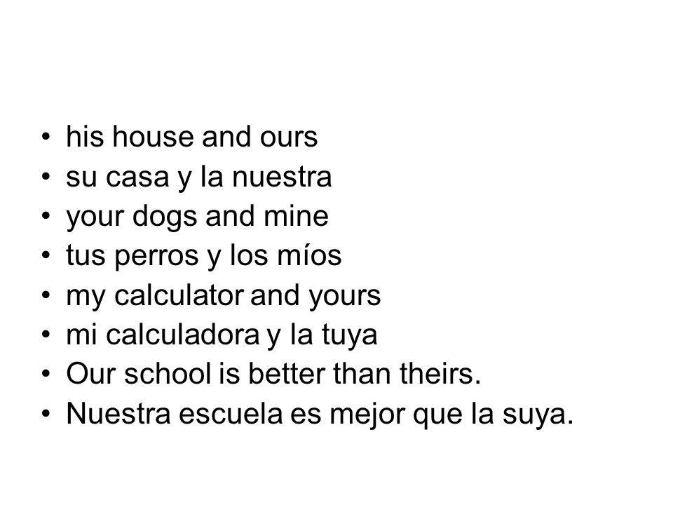 his house and ours su casa y la nuestra. your dogs and mine. tus perros y los míos. my calculator and yours.