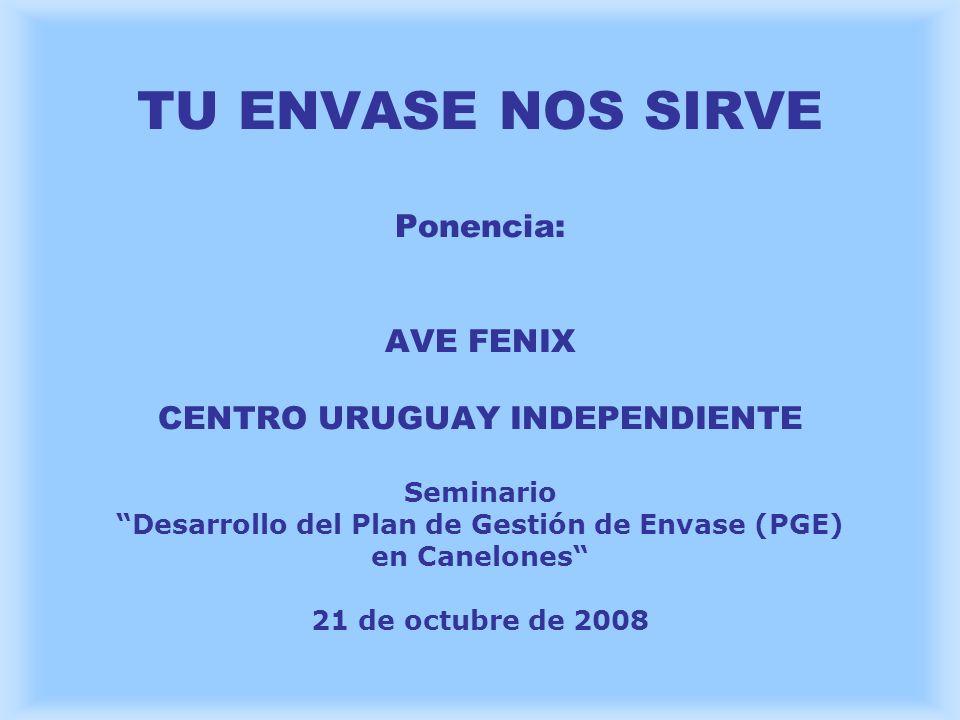 TU ENVASE NOS SIRVE Ponencia: AVE FENIX CENTRO URUGUAY INDEPENDIENTE Seminario Desarrollo del Plan de Gestión de Envase (PGE) en Canelones 21 de octubre de 2008