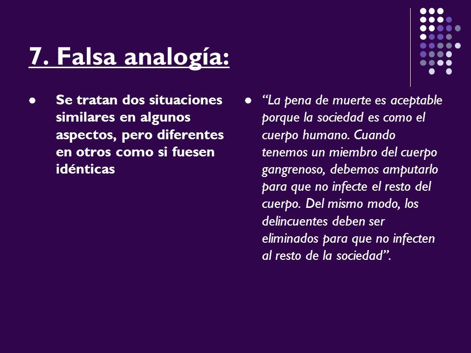 7. Falsa analogía: Se tratan dos situaciones similares en algunos aspectos, pero diferentes en otros como si fuesen idénticas.