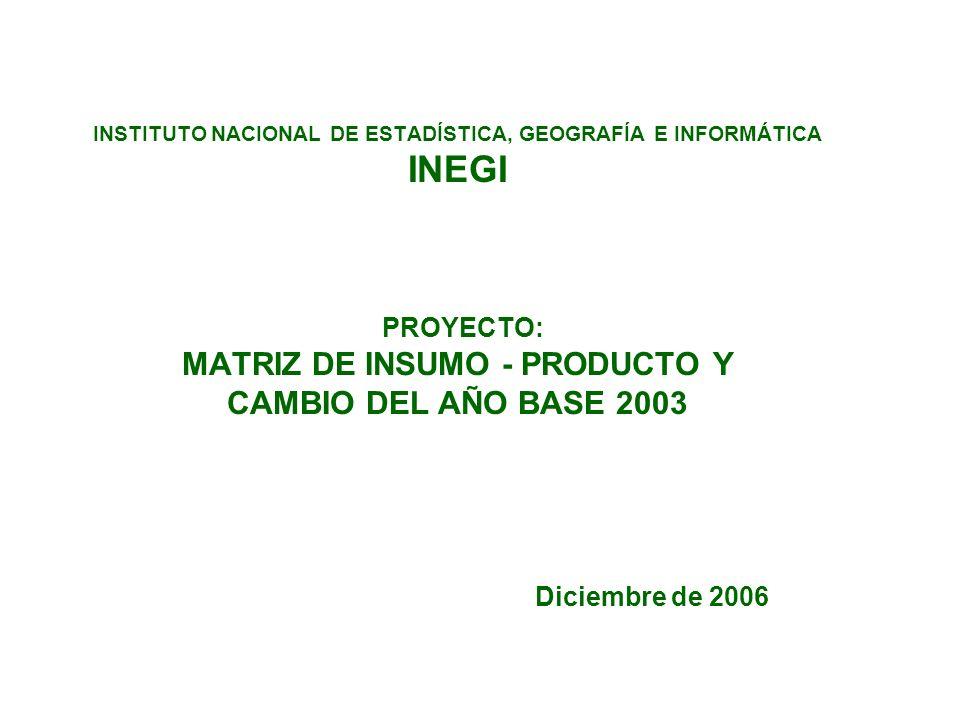INSTITUTO NACIONAL DE ESTADÍSTICA, GEOGRAFÍA E INFORMÁTICA INEGI PROYECTO: MATRIZ DE INSUMO - PRODUCTO Y CAMBIO DEL AÑO BASE 2003 Diciembre de 2006
