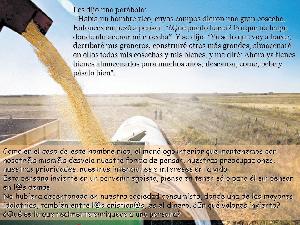 Les dijo una parábola: –Había un hombre rico, cuyos campos dieron una gran cosecha. Entonces empezó a pensar: ¿Qué puedo hacer Porque no tengo donde almacenar mi cosecha . Y se dijo: Ya sé lo que voy a hacer; derribaré mis graneros, construiré otros más grandes, almacenaré en ellos todas mis cosechas y mis bienes, y me diré: Ahora ya tienes bienes almacenados para muchos años; descansa, come, bebe y pásalo bien .