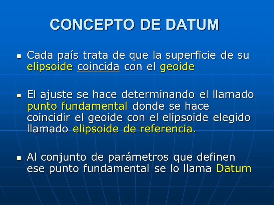 CONCEPTO DE DATUM Cada país trata de que la superficie de su elipsoide coincida con el geoide.