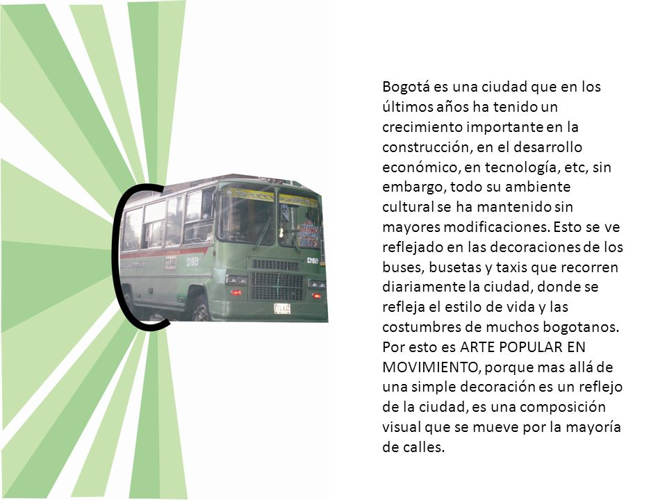 Bogotá es una ciudad que en los últimos años ha tenido un crecimiento importante en la construcción, en el desarrollo económico, en tecnología, etc, sin embargo, todo su ambiente cultural se ha mantenido sin mayores modificaciones. Esto se ve reflejado en las decoraciones de los buses, busetas y taxis que recorren diariamente la ciudad, donde se refleja el estilo de vida y las costumbres de muchos bogotanos.
