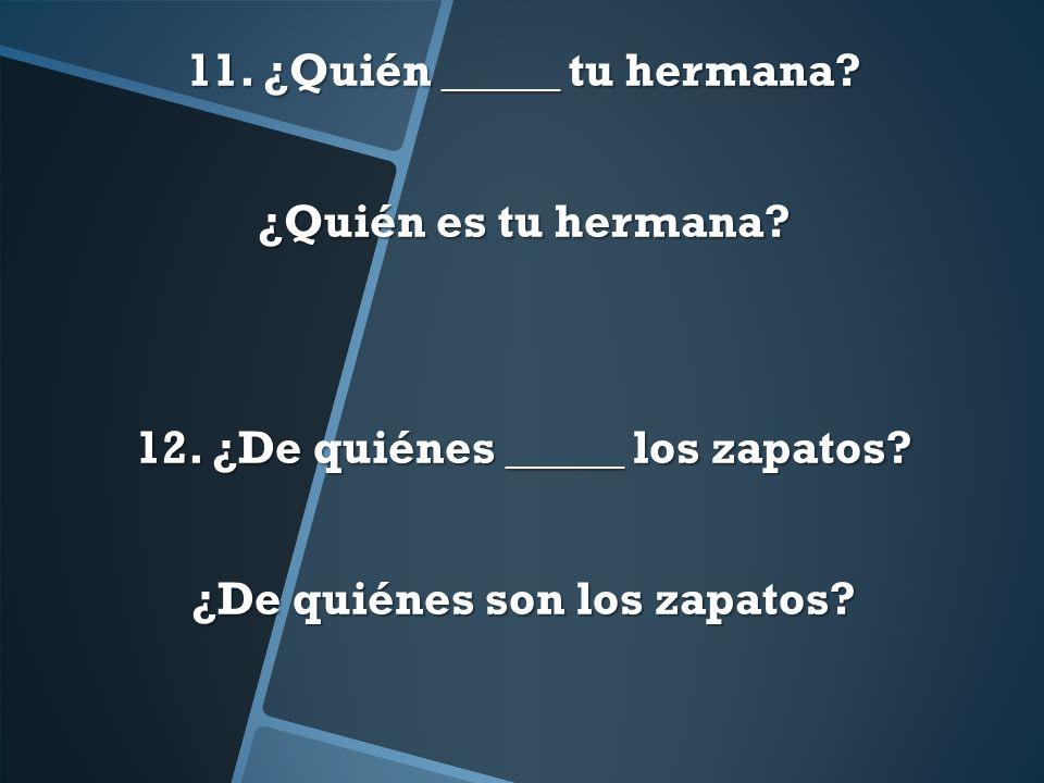 11. ¿Quién _____ tu hermana. ¿Quién es tu hermana. 12