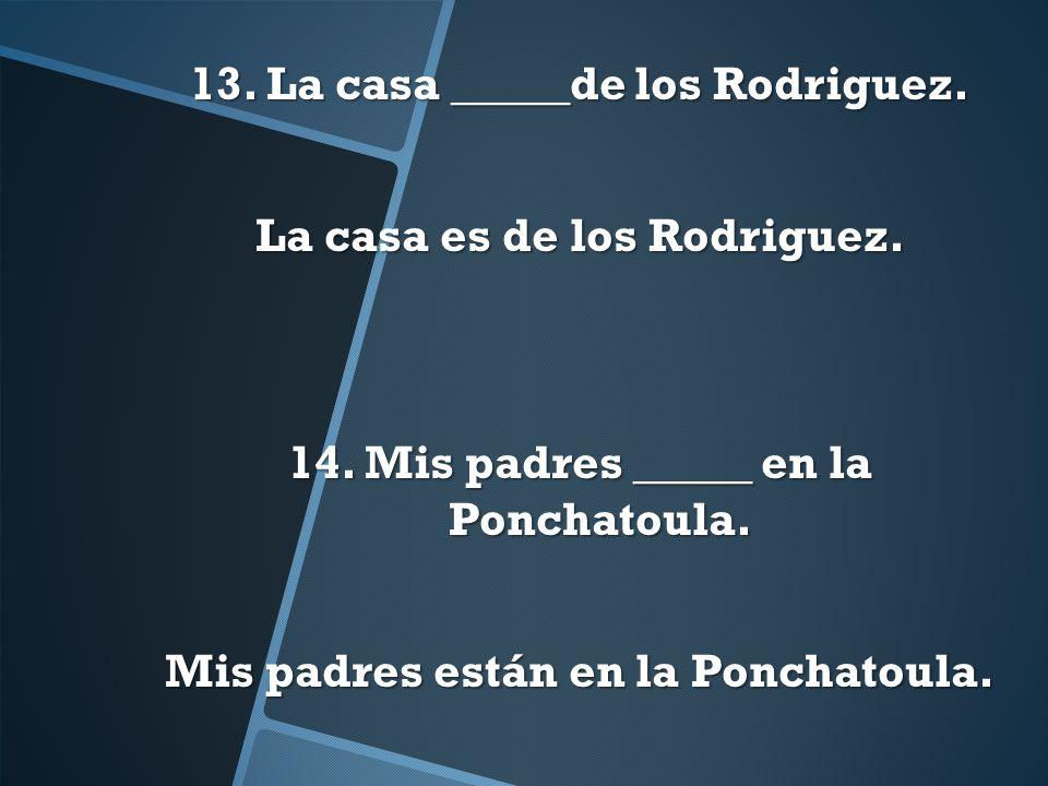 13. La casa _____de los Rodriguez. La casa es de los Rodriguez. 14
