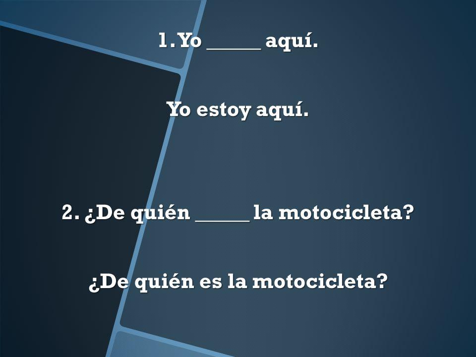 2. ¿De quién _____ la motocicleta ¿De quién es la motocicleta
