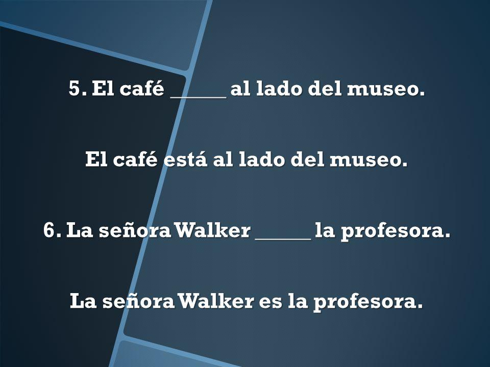 5. El café _____ al lado del museo. El café está al lado del museo. 6