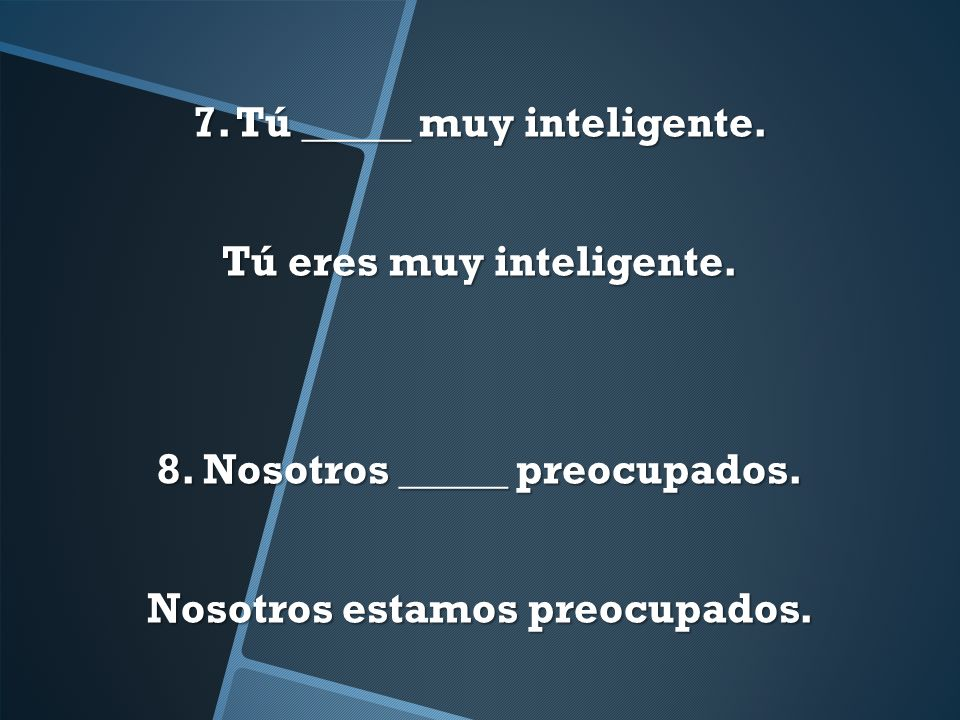7. Tú _____ muy inteligente.