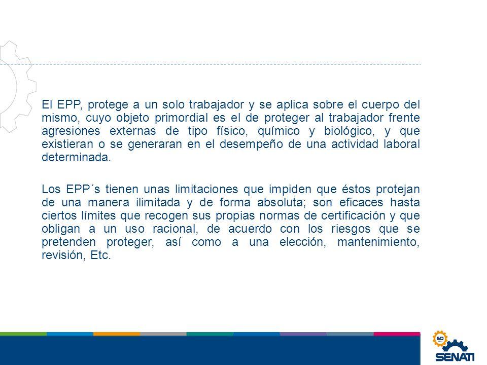 El EPP, protege a un solo trabajador y se aplica sobre el cuerpo del mismo, cuyo objeto primordial es el de proteger al trabajador frente agresiones externas de tipo físico, químico y biológico, y que existieran o se generaran en el desempeño de una actividad laboral determinada.