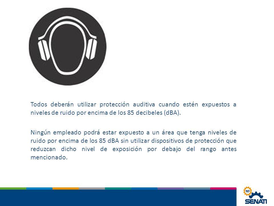 Todos deberán utilizar protección auditiva cuando estén expuestos a niveles de ruido por encima de los 85 decibeles (dBA).