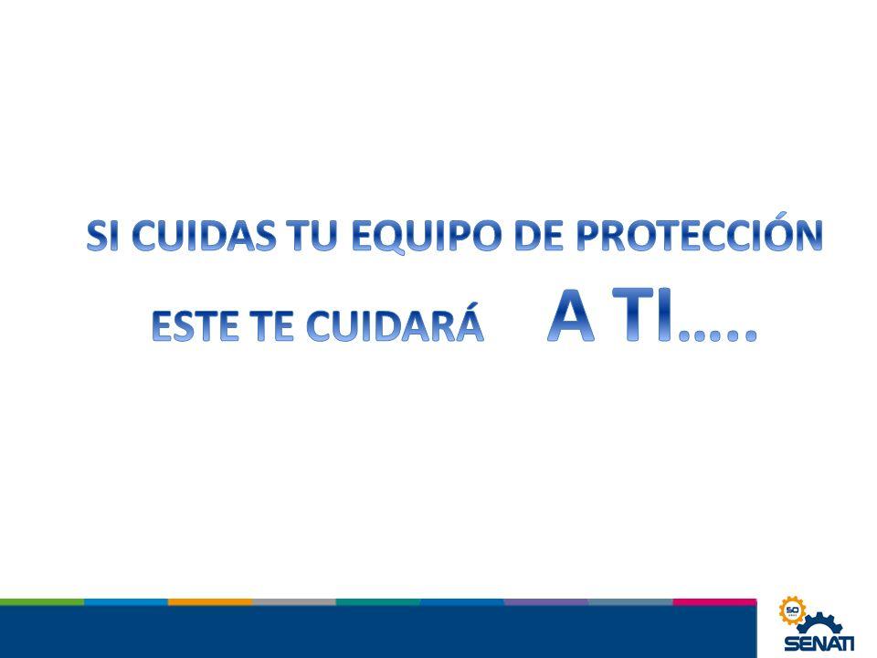 SI CUIDAS TU EQUIPO DE PROTECCIÓN ESTE TE CUIDARÁ A TI…..