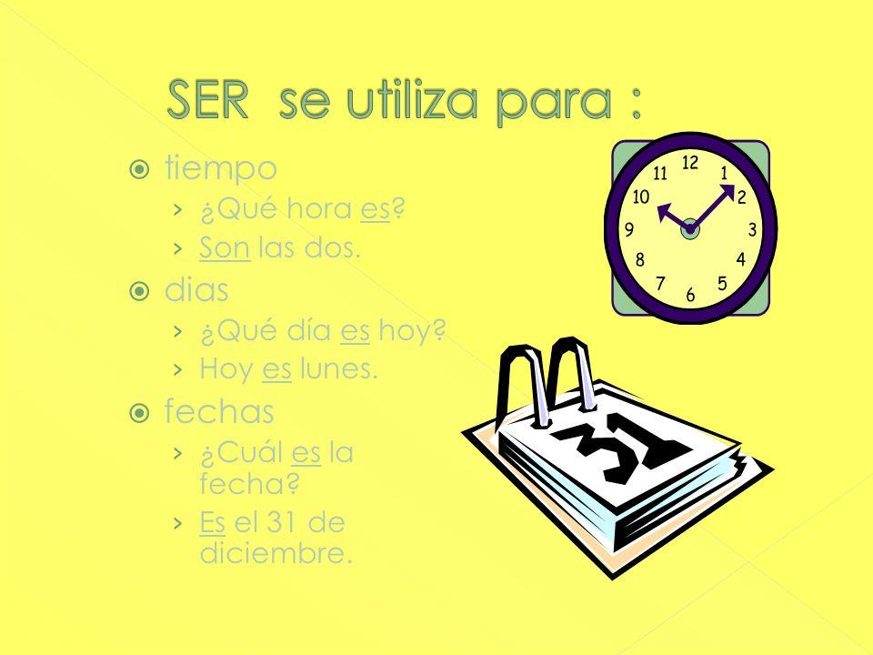 SER se utiliza para : tiempo dias fechas ¿Qué hora es Son las dos.
