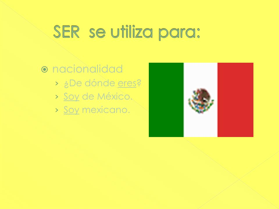 SER se utiliza para: nacionalidad ¿De dónde eres Soy de México.
