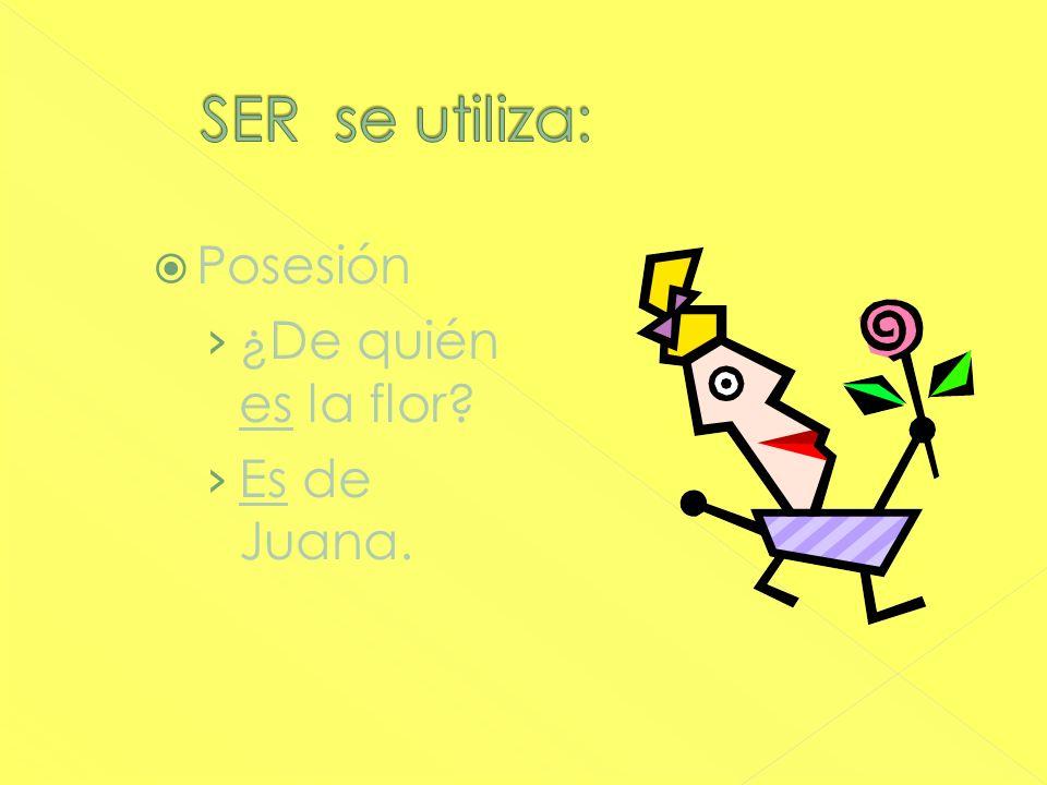 SER se utiliza: Posesión ¿De quién es la flor Es de Juana.