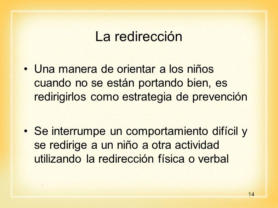 La redirección Una manera de orientar a los niños cuando no se están portando bien, es redirigirlos como estrategia de prevención.