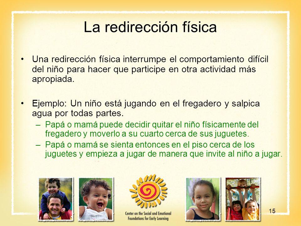 La redirección física Una redirección física interrumpe el comportamiento difícil del niño para hacer que participe en otra actividad más apropiada.
