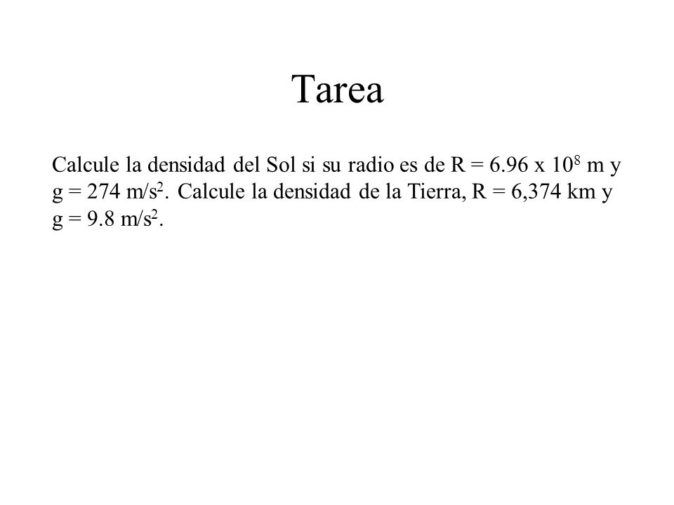 Tarea Calcule la densidad del Sol si su radio es de R = 6.96 x 108 m y g = 274 m/s2.