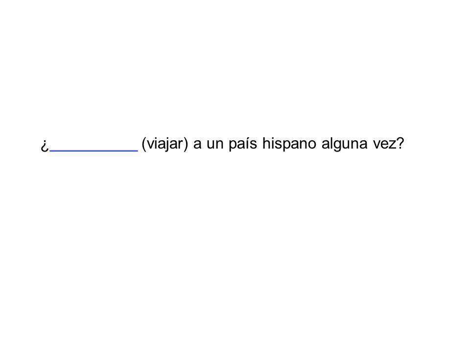 ¿__________ (viajar) a un país hispano alguna vez